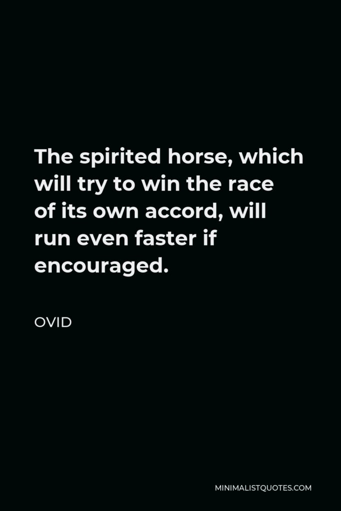 Ovid Quote - The spirited horse, which will try to win the race of its own accord, will run even faster if encouraged.