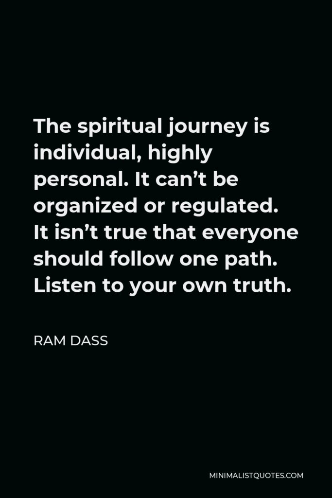 Ram Dass Quote - The spiritual journey is individual, highly personal. It can't be organized or regulated. It isn't true that everyone should follow one path. Listen to your own truth.