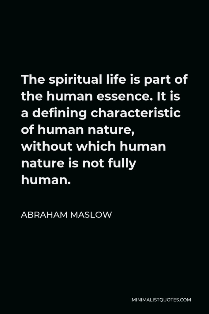 Abraham Maslow Quote - The spiritual life is part of the human essence. It is a defining characteristic of human nature, without which human nature is not fully human.