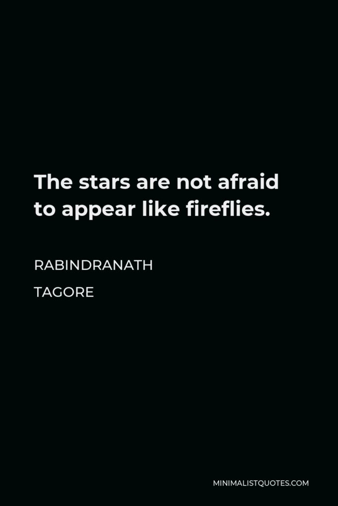 Rabindranath Tagore Quote - The stars are not afraid to appear like fireflies.