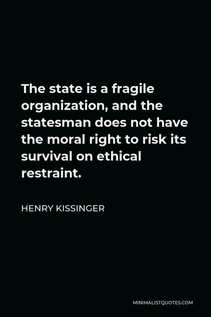 Henry Kissinger Quote - The state is a fragile organization, and the statesman does not have the moral right to risk its survival on ethical restraint.