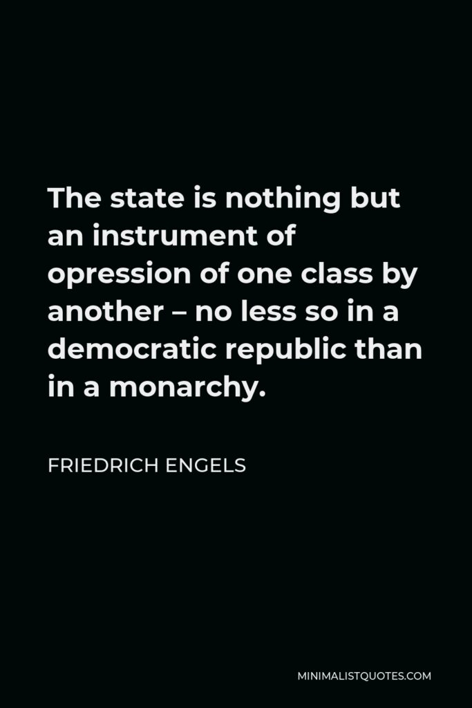 Friedrich Engels Quote - The state is nothing but an instrument of opression of one class by another – no less so in a democratic republic than in a monarchy.