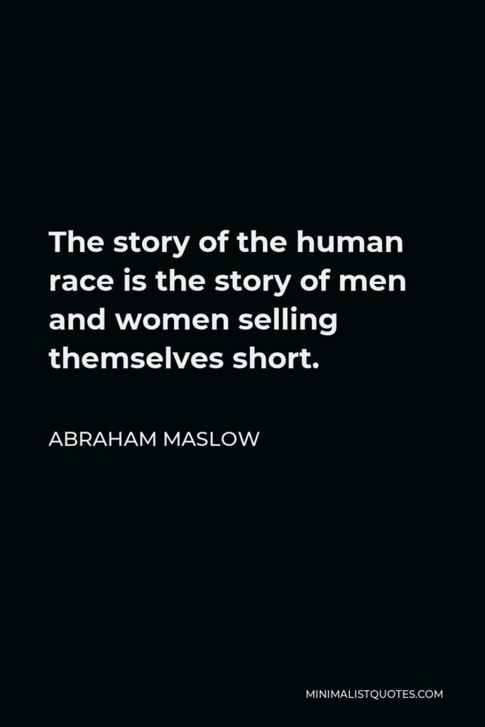 Abraham Maslow Quote - The story of the human race is the story of men and women selling themselves short.