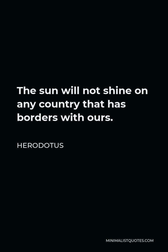 Herodotus Quote - The sun will not shine on any country that has borders with ours.