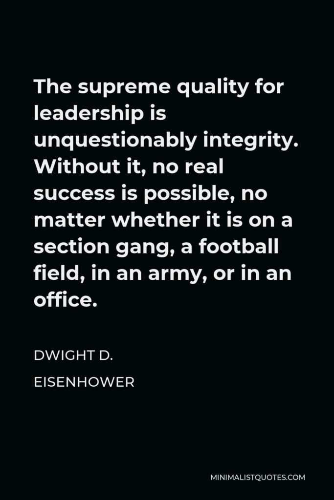 Dwight D. Eisenhower Quote - The supreme quality for leadership is unquestionably integrity. Without it, no real success is possible, no matter whether it is on a section gang, a football field, in an army, or in an office.