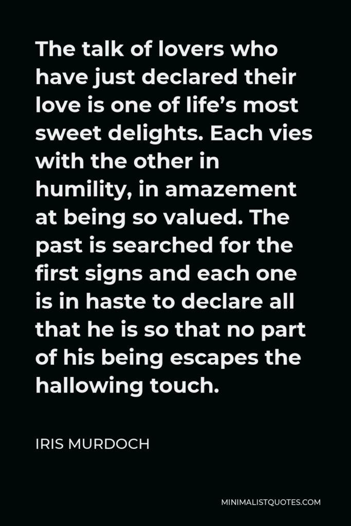 Iris Murdoch Quote - The talk of lovers who have just declared their love is one of life's most sweet delights. Each vies with the other in humility, in amazement at being so valued. The past is searched for the first signs and each one is in haste to declare all that he is so that no part of his being escapes the hallowing touch.