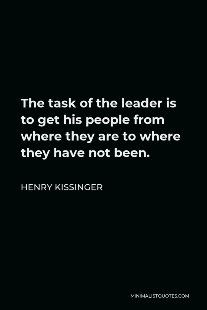 Henry Kissinger Quote - The task of the leader is to get his people from where they are to where they have not been.