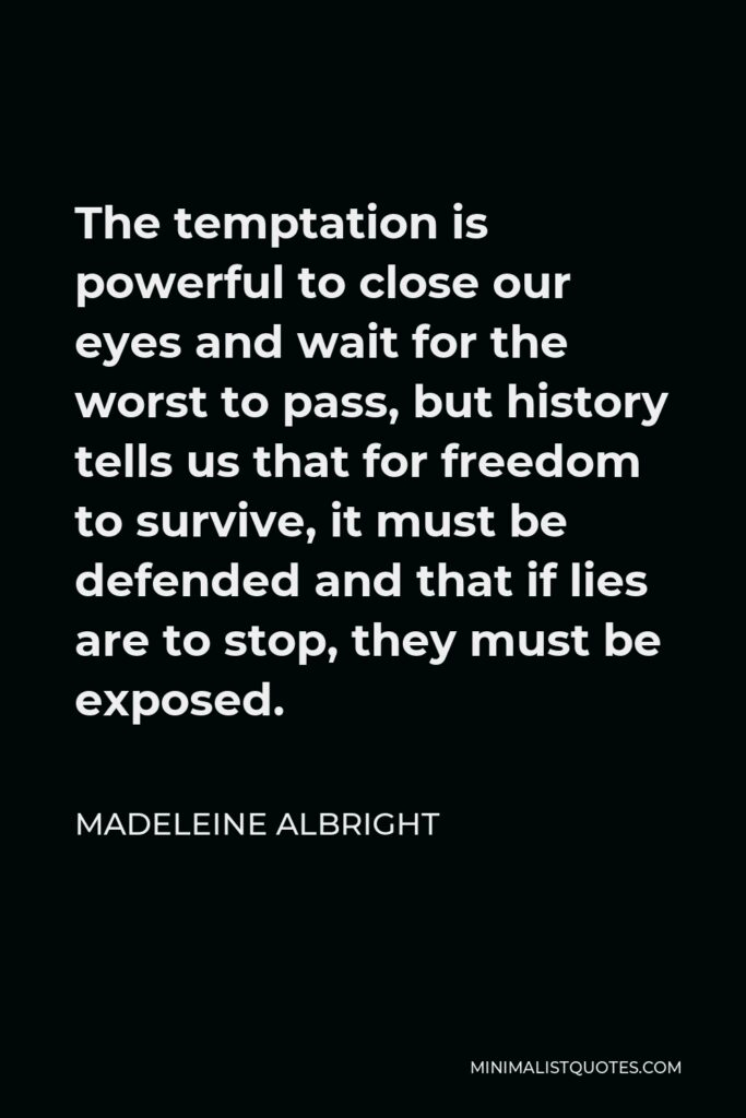Madeleine Albright Quote - The temptation is powerful to close our eyes and wait for the worst to pass, but history tells us that for freedom to survive, it must be defended and that if lies are to stop, they must be exposed.