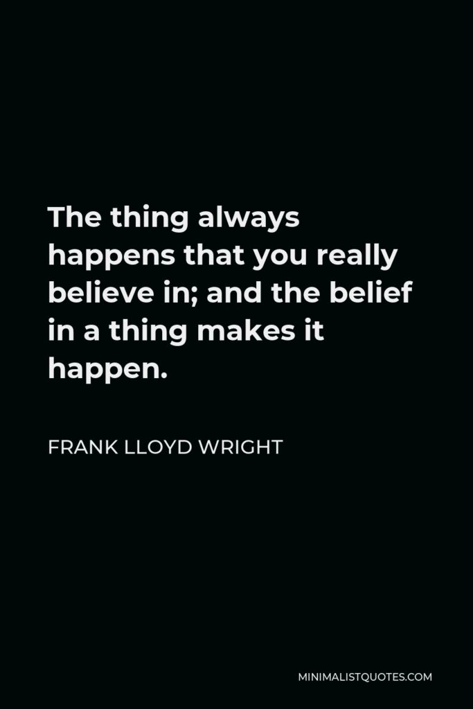 Frank Lloyd Wright Quote - The thing always happens that you really believe in; and the belief in a thing makes it happen.