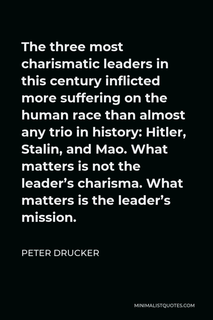 Peter Drucker Quote - The three most charismatic leaders in this century inflicted more suffering on the human race than almost any trio in history: Hitler, Stalin, and Mao. What matters is not the leader's charisma. What matters is the leader's mission.