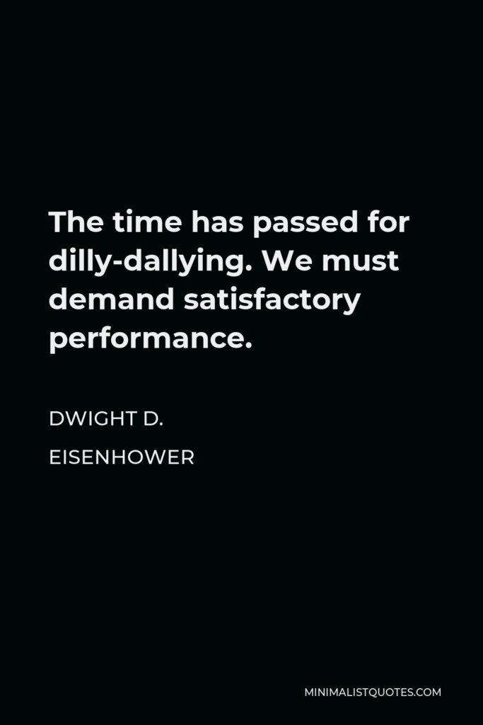 Dwight D. Eisenhower Quote - The time has passed for dilly-dallying. We must demand satisfactory performance.