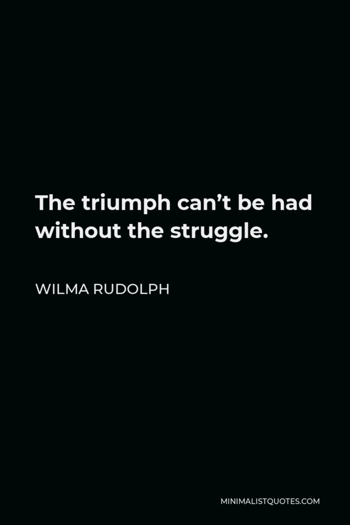 Wilma Rudolph Quote - The triumph can't be had without the struggle.