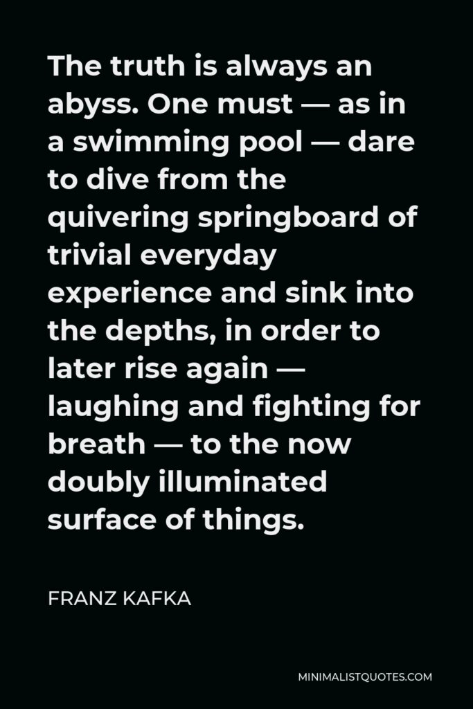 Franz Kafka Quote - The truth is always an abyss. One must — as in a swimming pool — dare to dive from the quivering springboard of trivial everyday experience and sink into the depths, in order to later rise again — laughing and fighting for breath — to the now doubly illuminated surface of things.