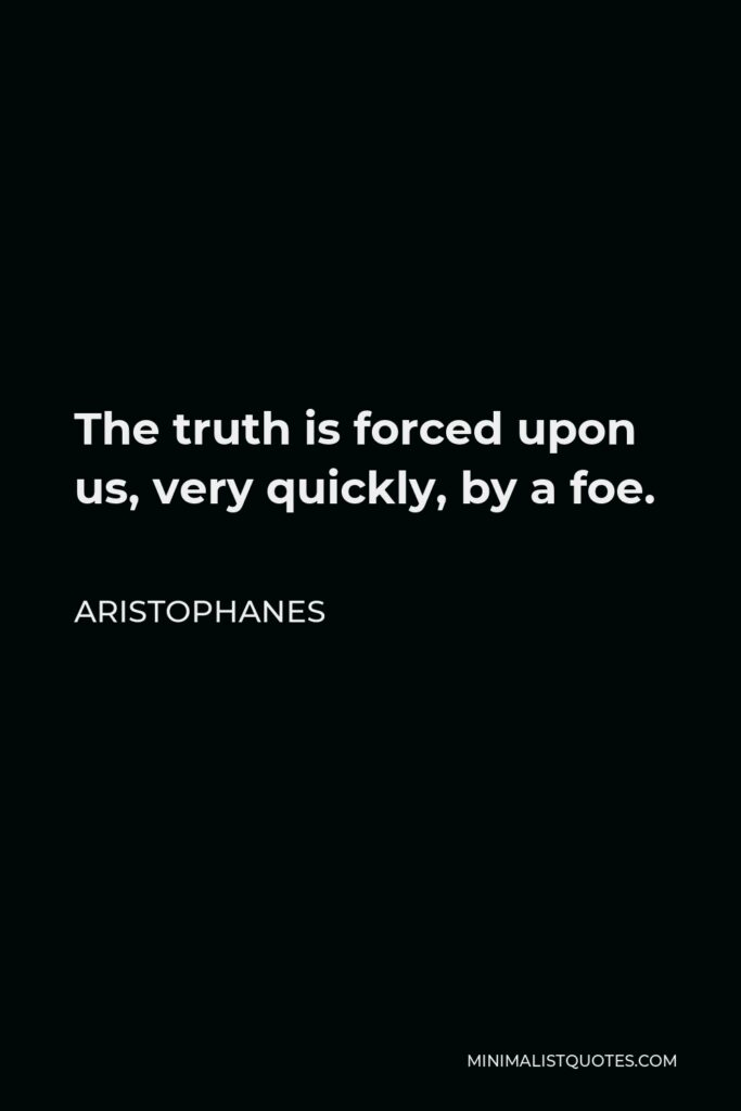 Aristophanes Quote - The truth is forced upon us, very quickly, by a foe.