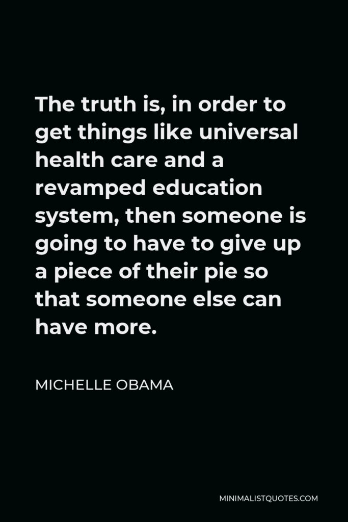 Michelle Obama Quote - The truth is, in order to get things like universal health care and a revamped education system, then someone is going to have to give up a piece of their pie so that someone else can have more.