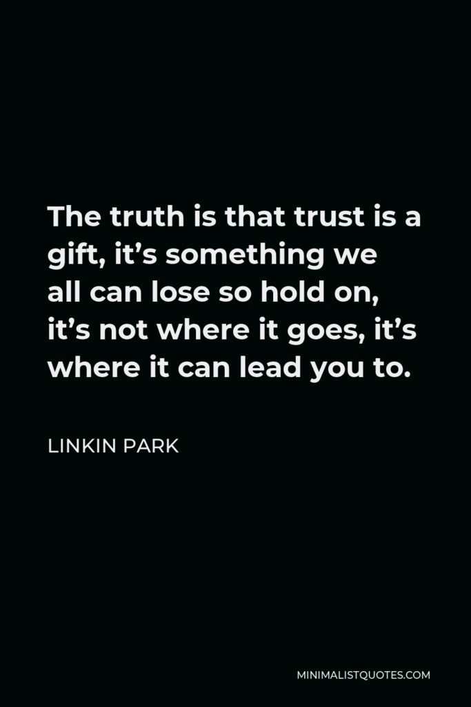 Linkin Park Quote - The truth is that trust is a gift, it's something we all can lose so hold on, it's not where it goes, it's where it can lead you to.