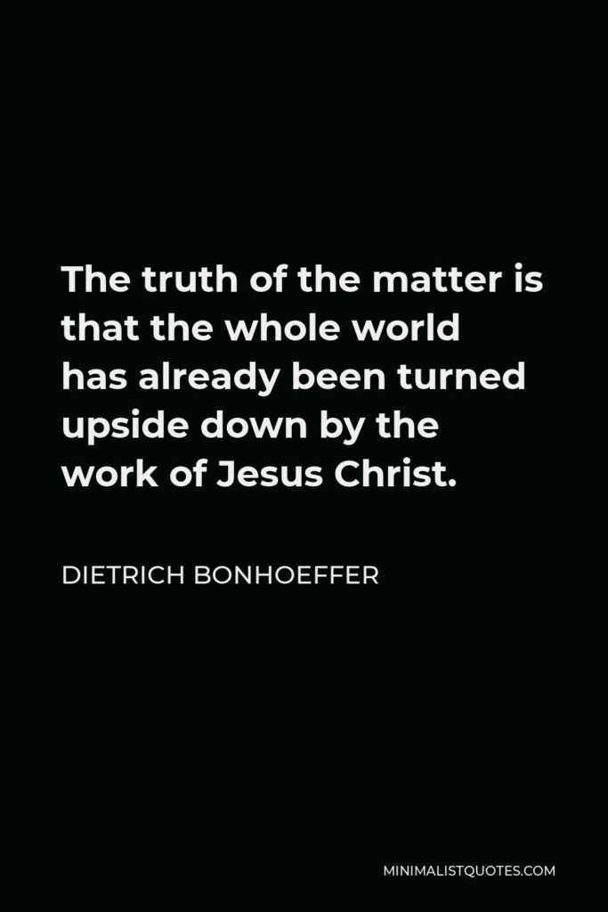 Dietrich Bonhoeffer Quote - The truth of the matter is that the whole world has already been turned upside down by the work of Jesus Christ.