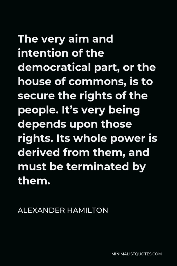 Alexander Hamilton Quote - The very aim and intention of the democratical part, or the house of commons, is to secure the rights of the people. It's very being depends upon those rights. Its whole power is derived from them, and must be terminated by them.