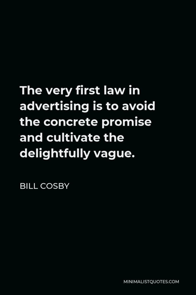 Bill Cosby Quote - The very first law in advertising is to avoid the concrete promise and cultivate the delightfully vague.