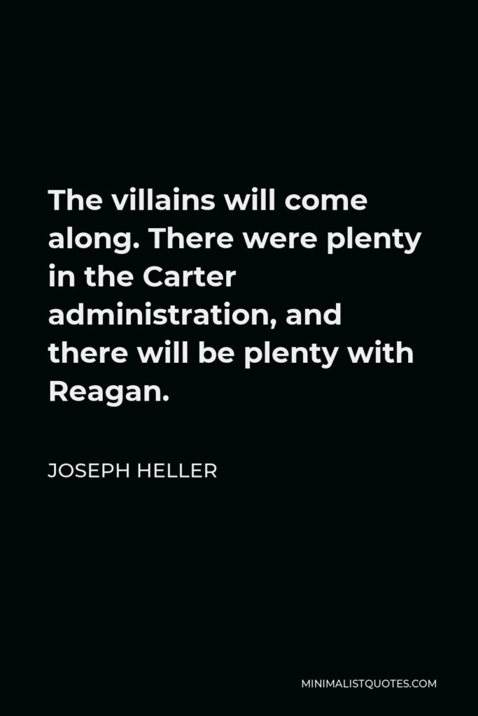 Joseph Heller Quote - The villains will come along. There were plenty in the Carter administration, and there will be plenty with Reagan.