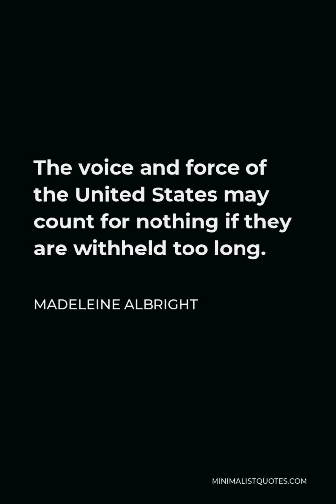 Madeleine Albright Quote - The voice and force of the United States may count for nothing if they are withheld too long.