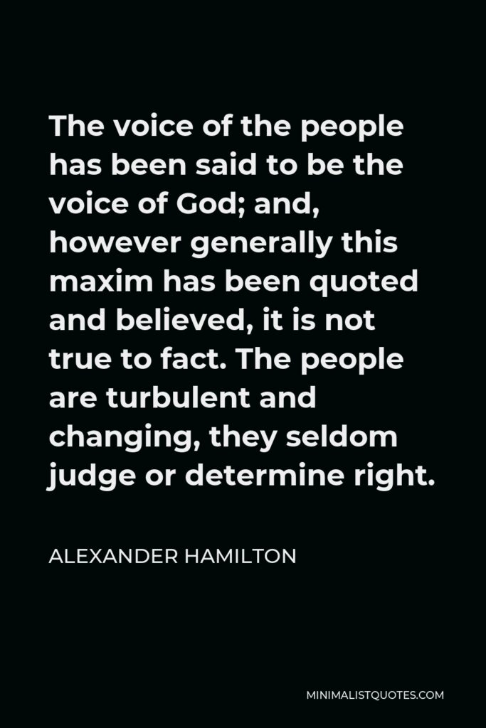 Alexander Hamilton Quote - The voice of the people has been said to be the voice of God; and, however generally this maxim has been quoted and believed, it is not true to fact. The people are turbulent and changing, they seldom judge or determine right.