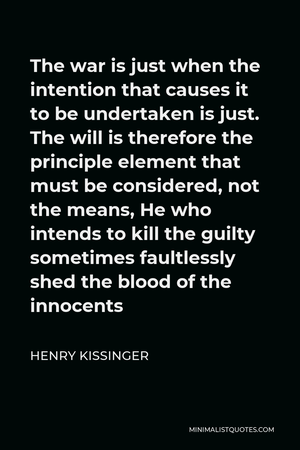 Henry Kissinger Quote - The war is just when the intention that causes it to be undertaken is just. The will is therefore the principle element that must be considered, not the means, He who intends to kill the guilty sometimes faultlessly shed the blood of the innocents