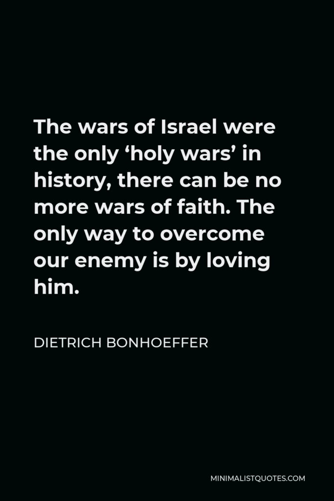 Dietrich Bonhoeffer Quote - The wars of Israel were the only 'holy wars' in history, there can be no more wars of faith. The only way to overcome our enemy is by loving him.
