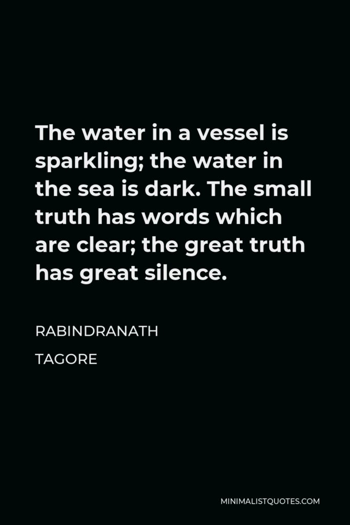 Rabindranath Tagore Quote - The water in a vessel is sparkling; the water in the sea is dark. The small truth has words which are clear; the great truth has great silence.