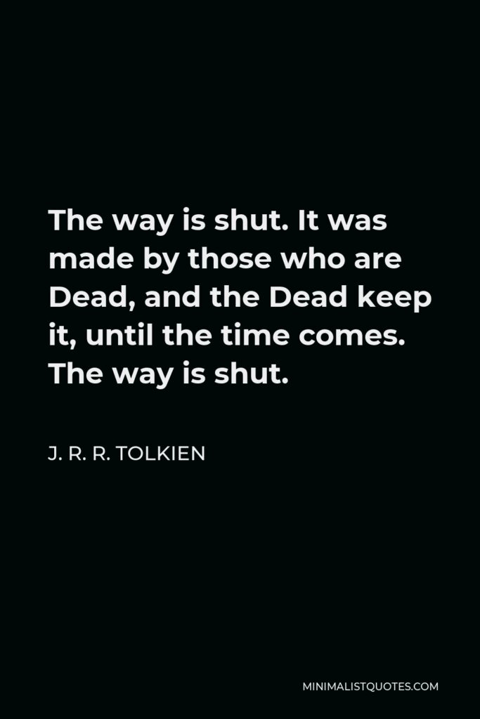 J. R. R. Tolkien Quote - The way is shut. It was made by those who are Dead, and the Dead keep it, until the time comes. The way is shut.