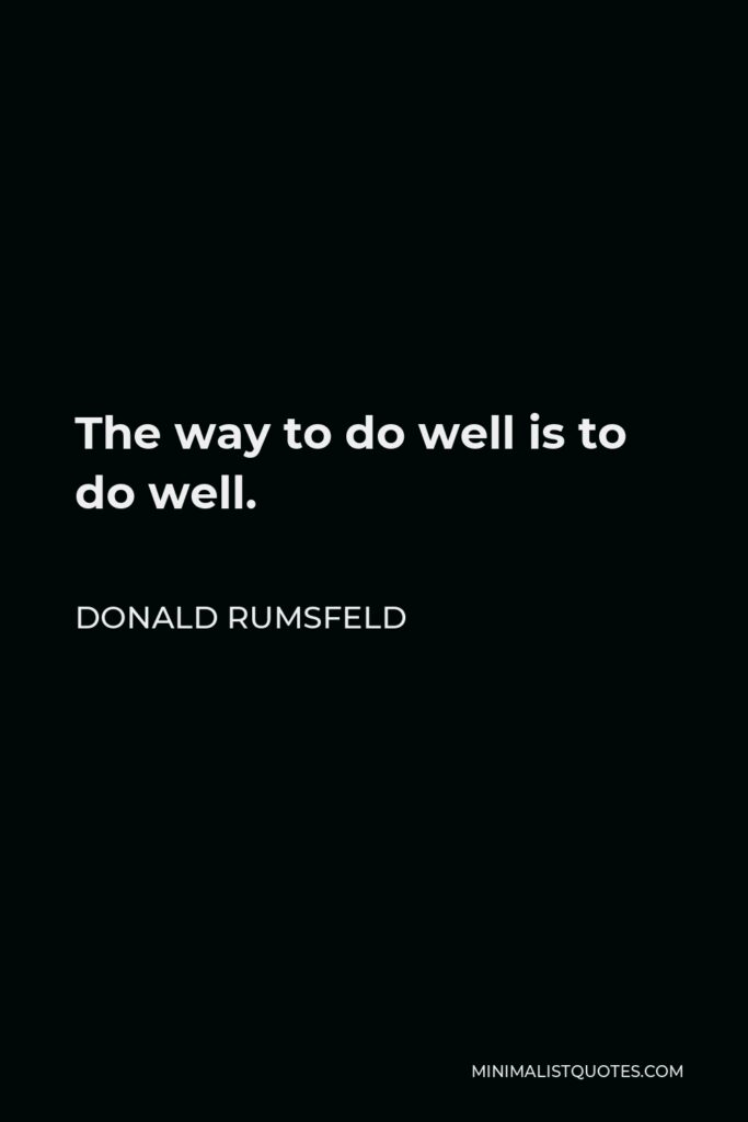 Donald Rumsfeld Quote - The way to do well is to do well.