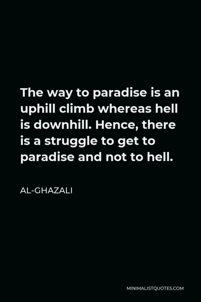 Al-Ghazali Quote - The way to paradise is an uphill climb whereas hell is downhill. Hence, there is a struggle to get to paradise and not to hell.