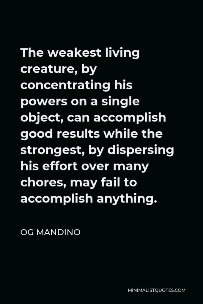 Og Mandino Quote - The weakest living creature, by concentrating his powers on a single object, can accomplish good results while the strongest, by dispersing his effort over many chores, may fail to accomplish anything.