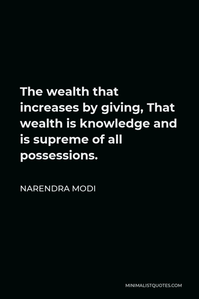 Narendra Modi Quote - The wealth that increases by giving, That wealth is knowledge and is supreme of all possessions.
