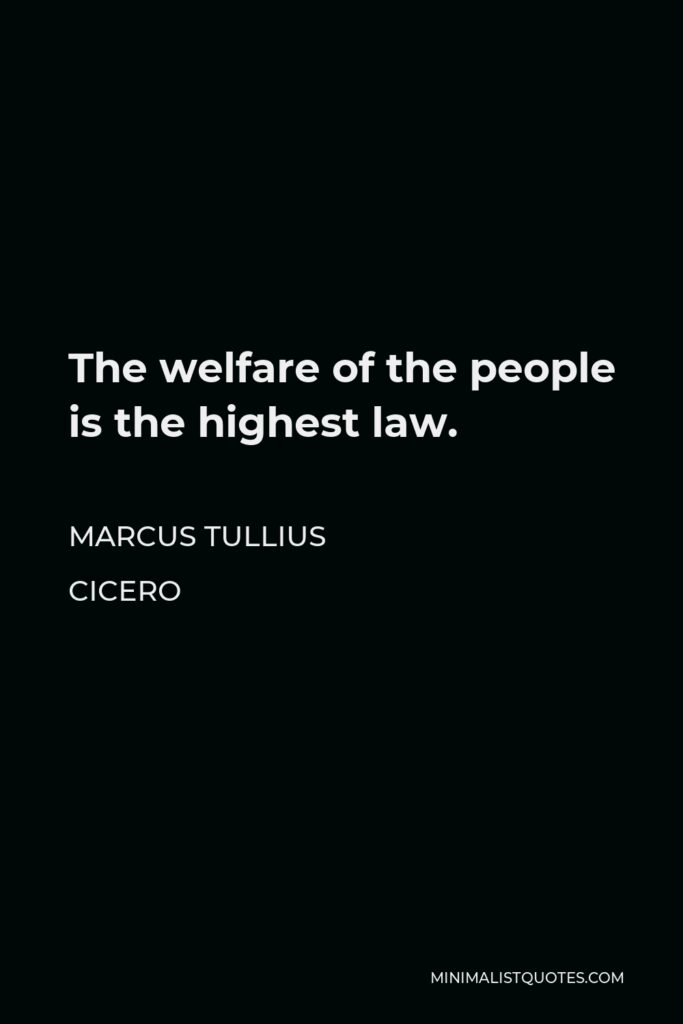 Marcus Tullius Cicero Quote - The welfare of the people is the highest law.