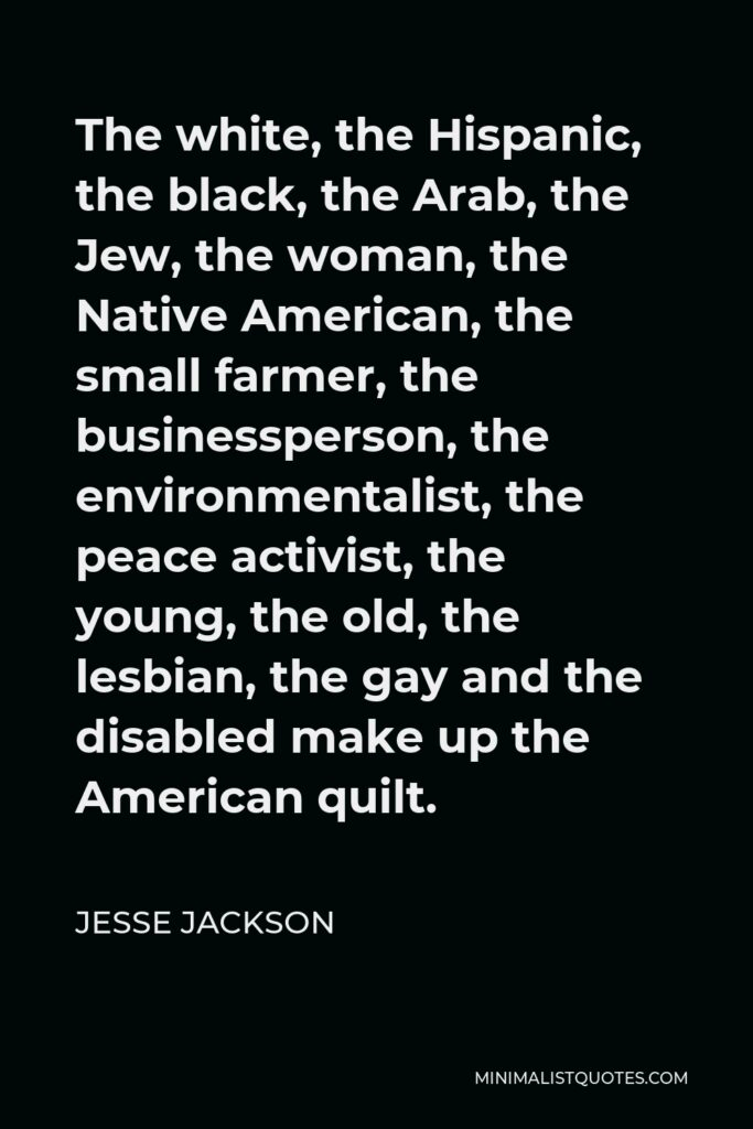 Jesse Jackson Quote - The white, the Hispanic, the black, the Arab, the Jew, the woman, the Native American, the small farmer, the businessperson, the environmentalist, the peace activist, the young, the old, the lesbian, the gay and the disabled make up the American quilt.