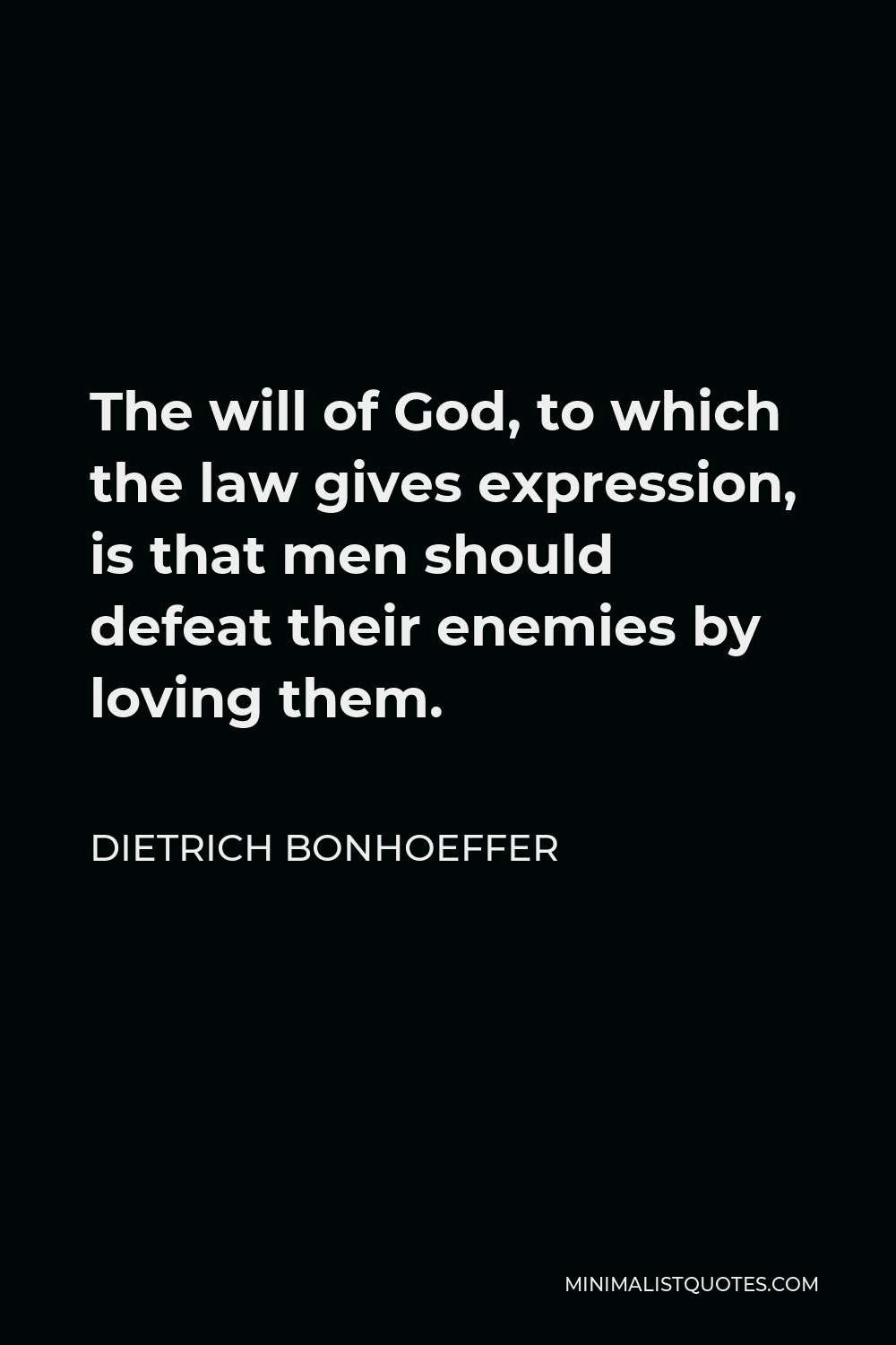 Dietrich Bonhoeffer Quote - The will of God, to which the law gives expression, is that men should defeat their enemies by loving them.