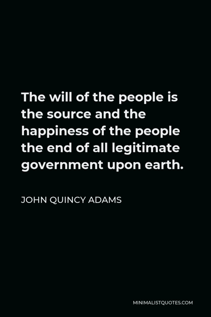 John Quincy Adams Quote - The will of the people is the source and the happiness of the people the end of all legitimate government upon earth.