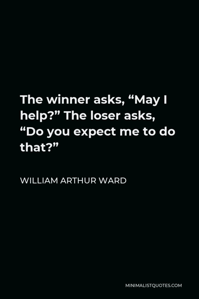 """William Arthur Ward Quote - The winner asks, """"May I help?"""" The loser asks, """"Do you expect me to do that?"""""""