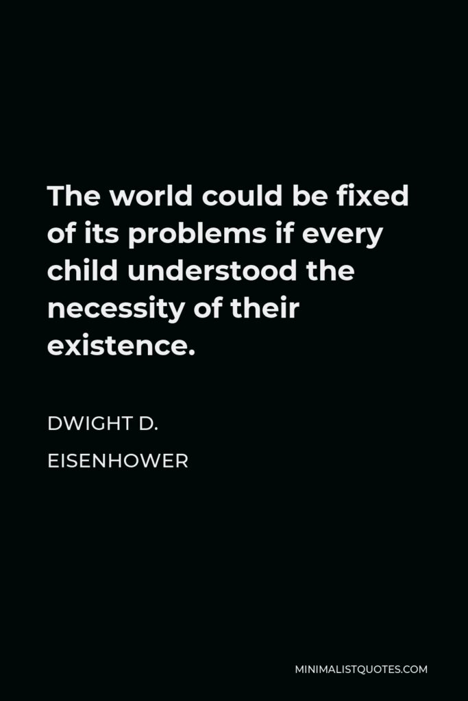 Dwight D. Eisenhower Quote - The world could be fixed of its problems if every child understood the necessity of their existence.