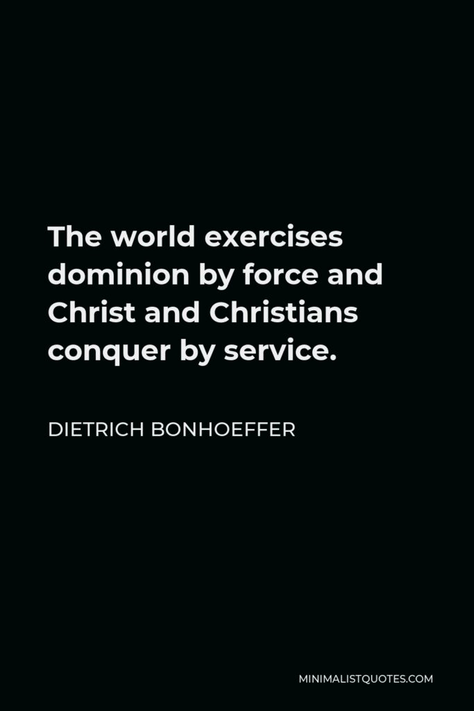 Dietrich Bonhoeffer Quote - The world exercises dominion by force and Christ and Christians conquer by service.