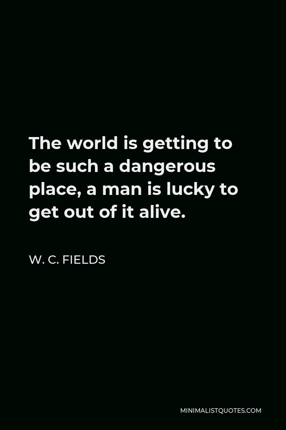 W. C. Fields Quote - The world is getting to be such a dangerous place, a man is lucky to get out of it alive.