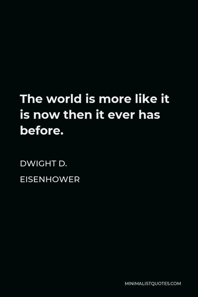 Dwight D. Eisenhower Quote - The world is more like it is now then it ever has before.