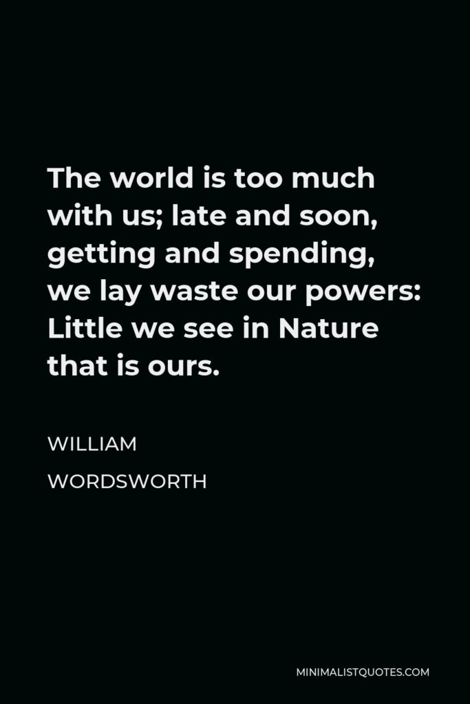 William Wordsworth Quote - The world is too much with us; late and soon, getting and spending, we lay waste our powers: Little we see in Nature that is ours.