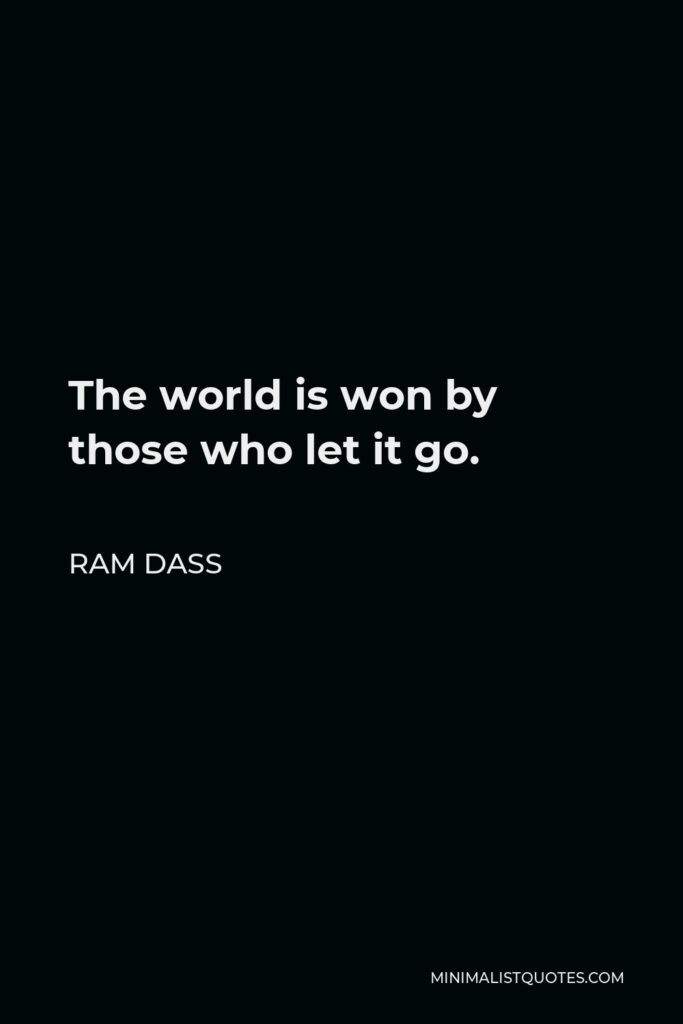 Ram Dass Quote - The world is won by those who let it go.
