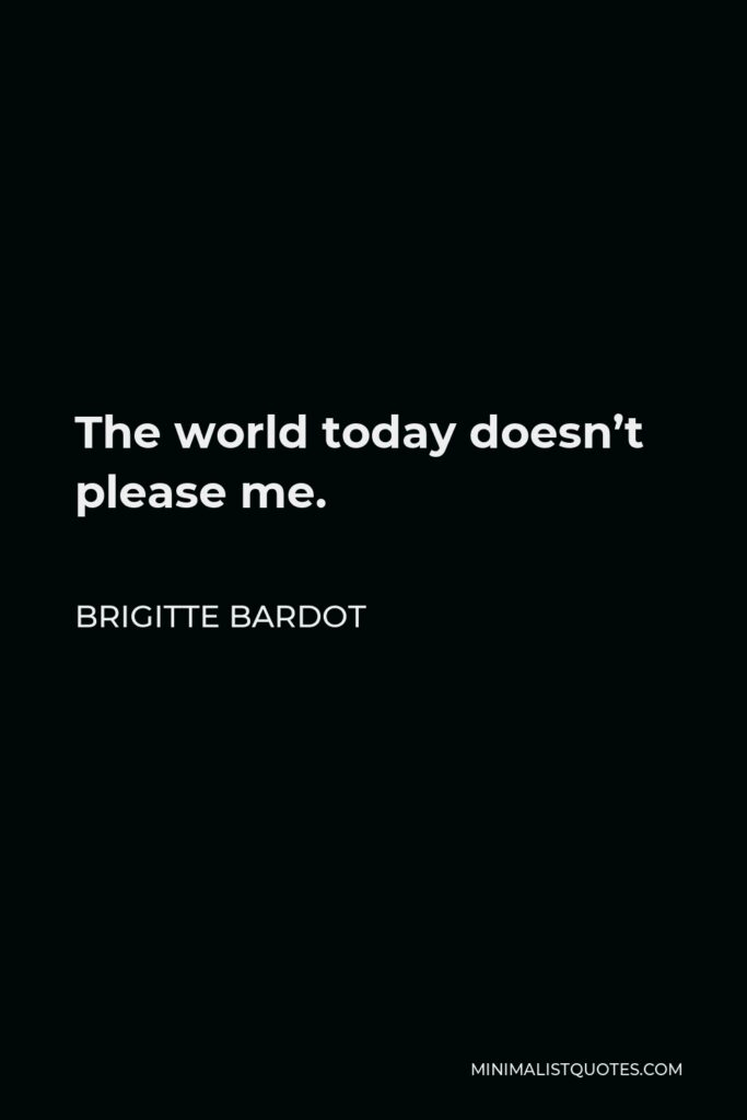 Brigitte Bardot Quote - The world today doesn't please me.