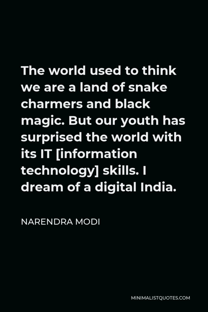 Narendra Modi Quote - The world used to think we are a land of snake charmers and black magic. But our youth has surprised the world with its IT [information technology] skills. I dream of a digital India.