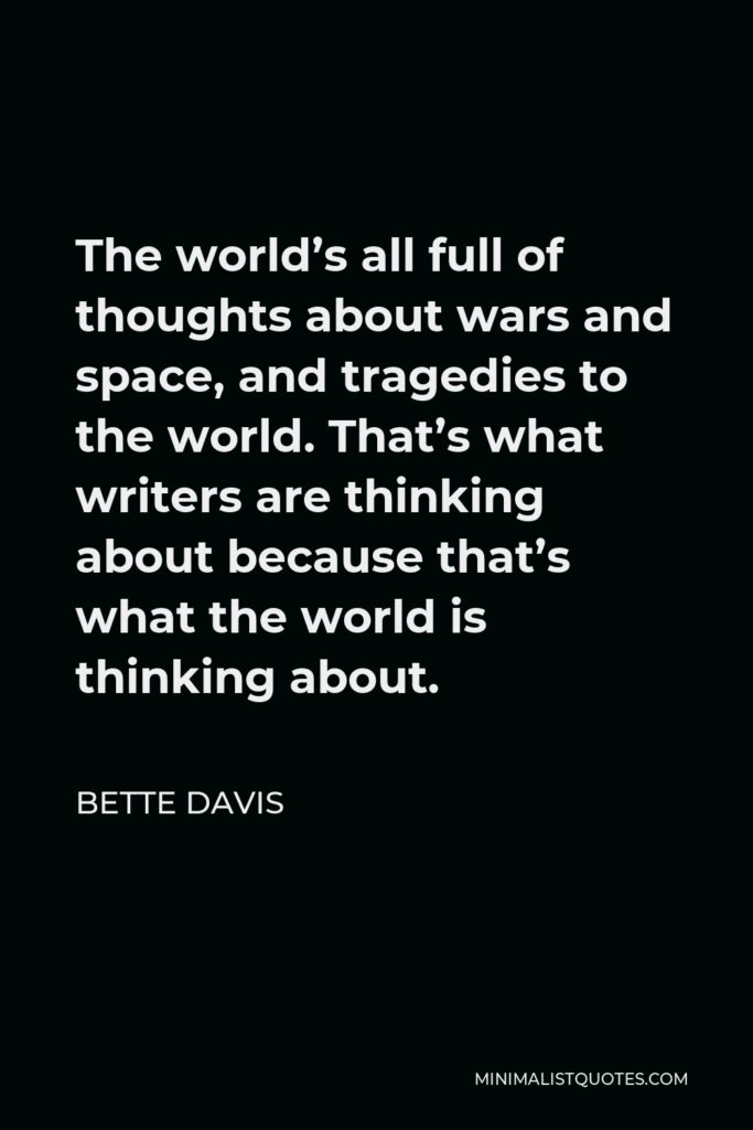 Bette Davis Quote - The world's all full of thoughts about wars and space, and tragedies to the world. That's what writers are thinking about because that's what the world is thinking about.