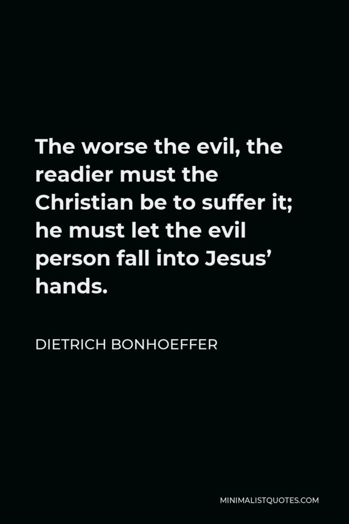Dietrich Bonhoeffer Quote - The worse the evil, the readier must the Christian be to suffer it; he must let the evil person fall into Jesus' hands.