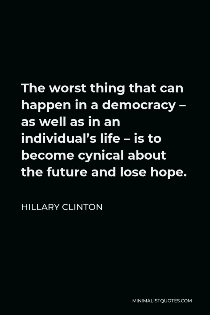 Hillary Clinton Quote - The worst thing that can happen in a democracy – as well as in an individual's life – is to become cynical about the future and lose hope.